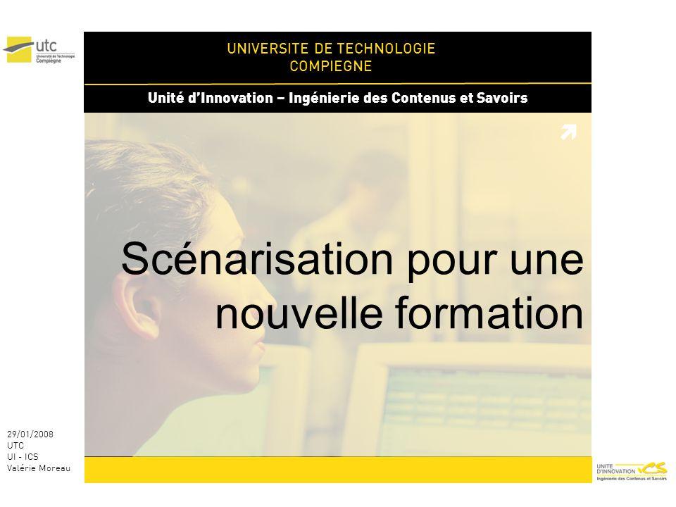 UNIVERSITE DE TECHNOLOGIE COMPIEGNE Unité dInnovation – Ingénierie des Contenus et Savoirs 29/01/2008 UTC UI - ICS Valérie Moreau Scénarisation pour une nouvelle formation