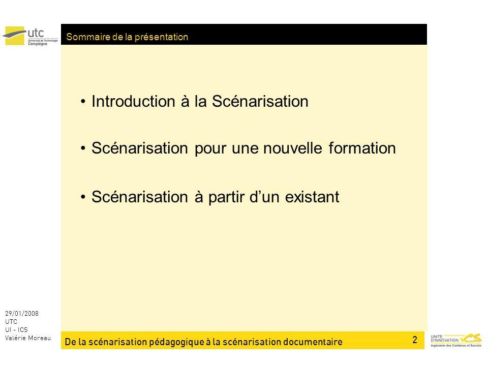 2 29/01/2008 UTC UI - ICS Valérie Moreau Sommaire de la présentation Introduction à la Scénarisation Scénarisation pour une nouvelle formation Scénarisation à partir dun existant