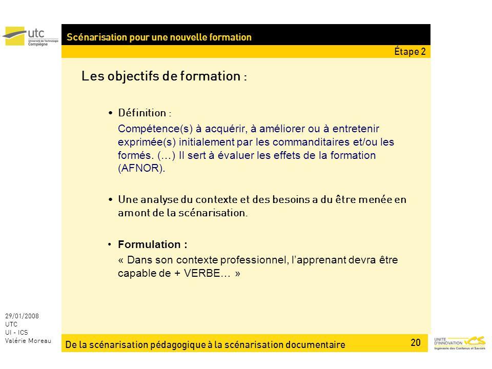 De la scénarisation pédagogique à la scénarisation documentaire 20 29/01/2008 UTC UI - ICS Valérie Moreau Les objectifs de formation : Définition : Compétence(s) à acquérir, à améliorer ou à entretenir exprimée(s) initialement par les commanditaires et/ou les formés.