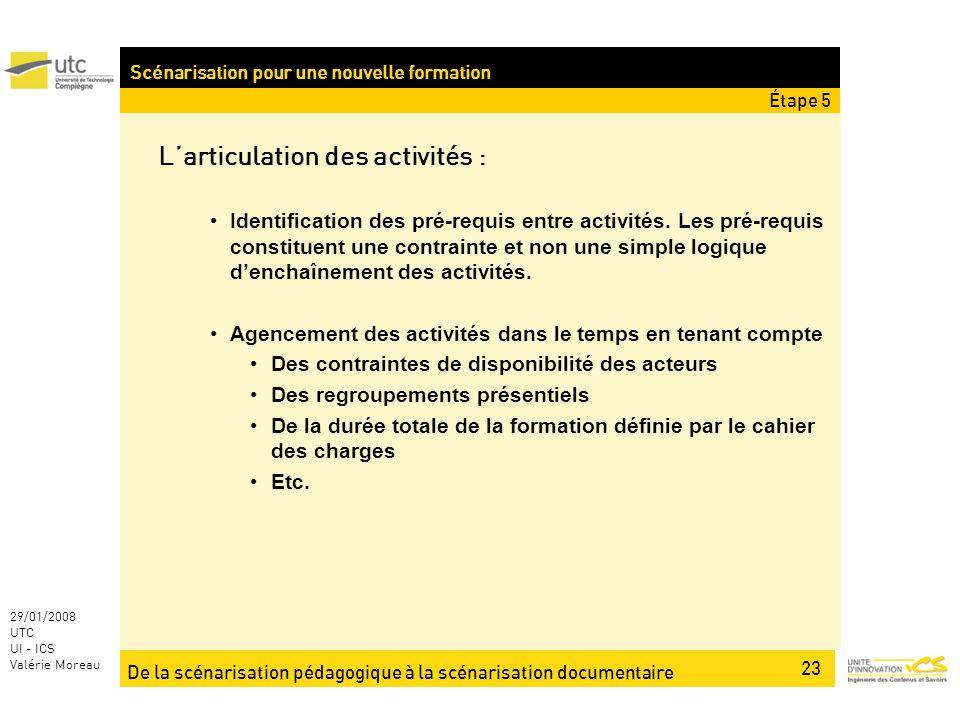 De la scénarisation pédagogique à la scénarisation documentaire 23 29/01/2008 UTC UI - ICS Valérie Moreau Scénarisation pour une nouvelle formation Larticulation des activités : Identification des pré-requis entre activités.