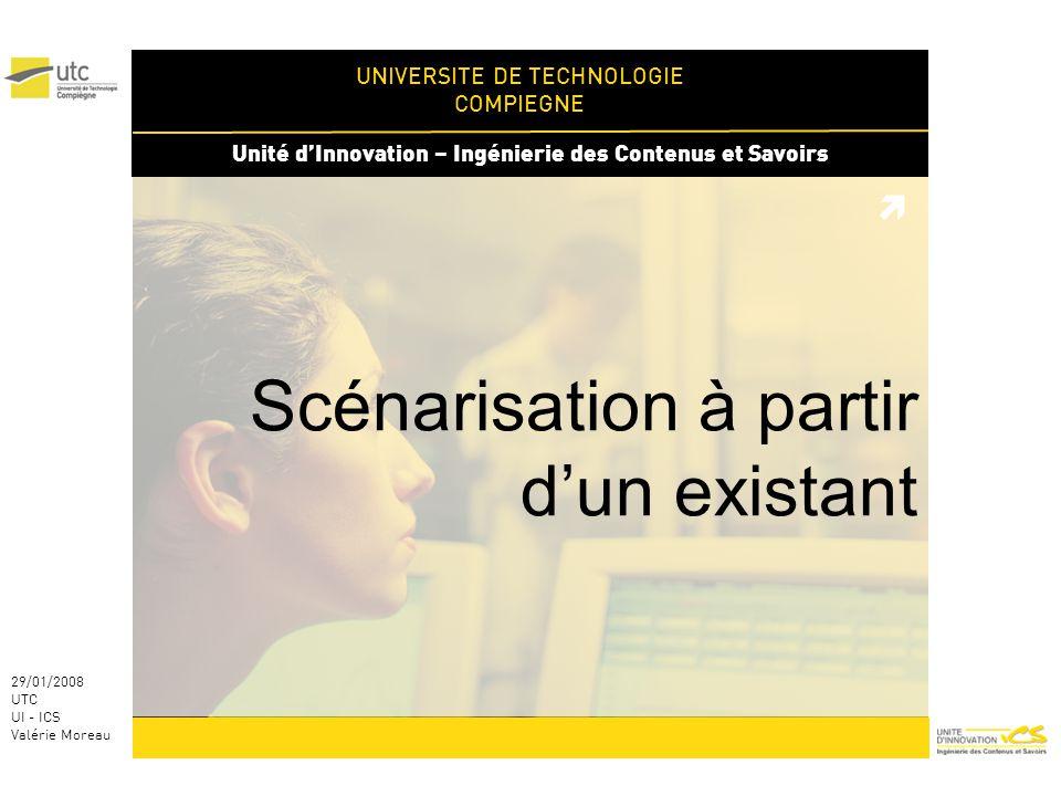 UNIVERSITE DE TECHNOLOGIE COMPIEGNE Unité dInnovation – Ingénierie des Contenus et Savoirs 29/01/2008 UTC UI - ICS Valérie Moreau Scénarisation à partir dun existant