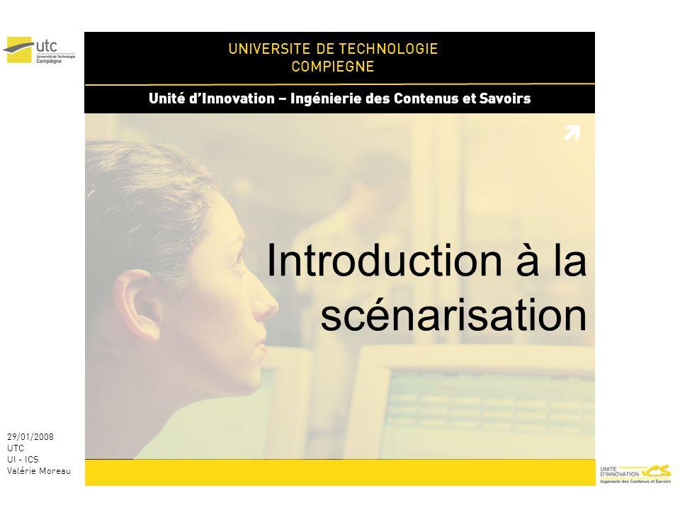 UNIVERSITE DE TECHNOLOGIE COMPIEGNE Unité dInnovation – Ingénierie des Contenus et Savoirs 29/01/2008 UTC UI - ICS Valérie Moreau Introduction à la scénarisation