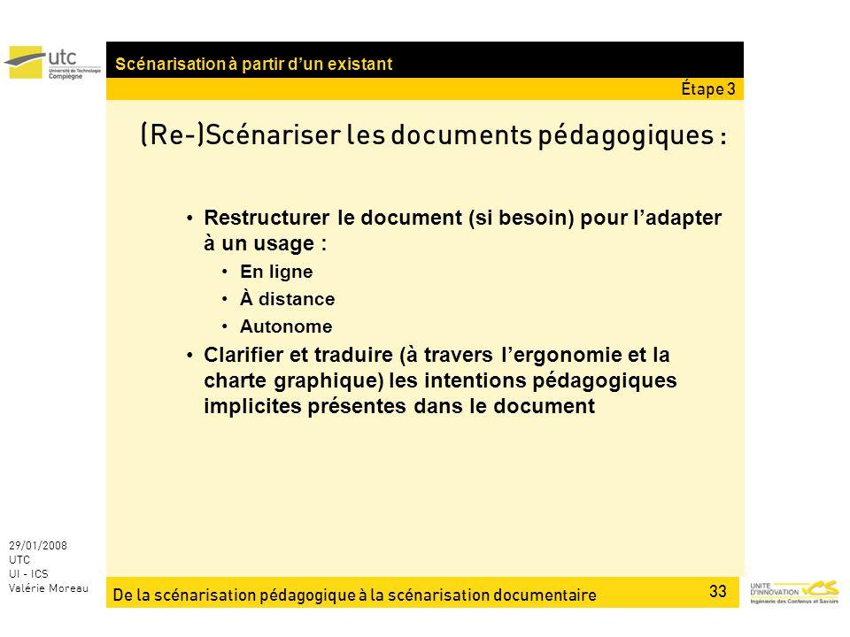 De la scénarisation pédagogique à la scénarisation documentaire 33 29/01/2008 UTC UI - ICS Valérie Moreau (Re-)Scénariser les documents pédagogiques : Restructurer le document (si besoin) pour ladapter à un usage : En ligne À distance Autonome Clarifier et traduire (à travers lergonomie et la charte graphique) les intentions pédagogiques implicites présentes dans le document Scénarisation à partir dun existant Étape 3