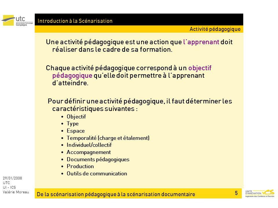 De la scénarisation pédagogique à la scénarisation documentaire 5 29/01/2008 UTC UI - ICS Valérie Moreau Introduction à la Scénarisation Une activité pédagogique est une action que lapprenant doit réaliser dans le cadre de sa formation.