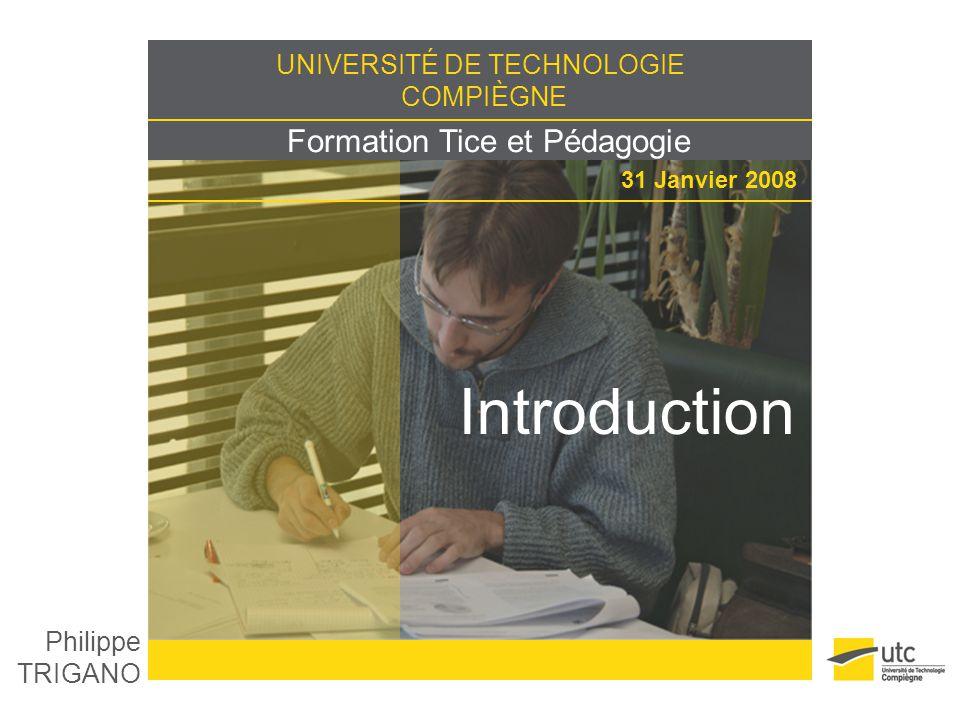 UNIVERSITÉ DE TECHNOLOGIE COMPIÈGNE Formation Tice et Pédagogie 31 Janvier 2008 Introduction Philippe TRIGANO