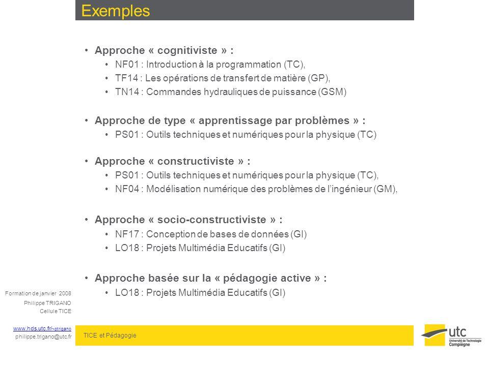 Formation de janvier 2008 Philippe TRIGANO Cellule TICE www.hds.utc.fr/ ~ptrigano philippe.trigano@utc.fr TICE et Pédagogie Exemples Approche « cognitiviste » : NF01 : Introduction à la programmation (TC), TF14 : Les opérations de transfert de matière (GP), TN14 : Commandes hydrauliques de puissance (GSM) Approche de type « apprentissage par problèmes » : PS01 : Outils techniques et numériques pour la physique (TC) Approche « constructiviste » : PS01 : Outils techniques et numériques pour la physique (TC), NF04 : Modélisation numérique des problèmes de lingénieur (GM), Approche « socio-constructiviste » : NF17 : Conception de bases de données (GI) LO18 : Projets Multimédia Educatifs (GI) Approche basée sur la « pédagogie active » : LO18 : Projets Multimédia Educatifs (GI)