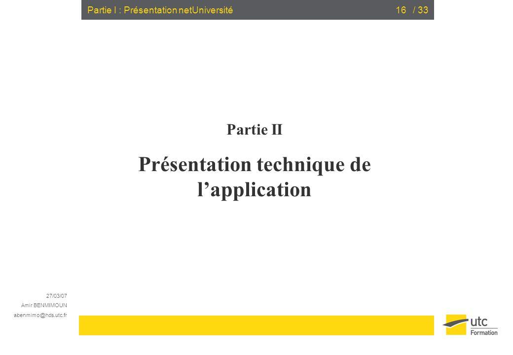27/03/07 Amir BENMIMOUN abenmimo@hds.utc.fr / 3316Partie I : Présentation netUniversité Partie II Présentation technique de lapplication