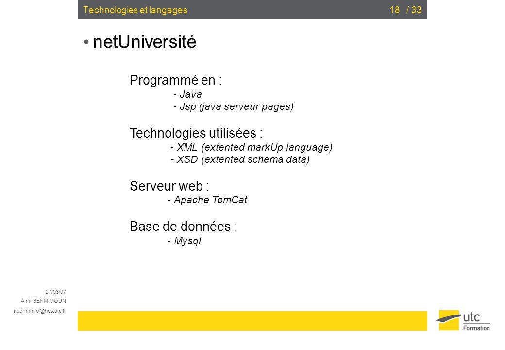 27/03/07 Amir BENMIMOUN abenmimo@hds.utc.fr / 3318Technologies et langages netUniversité Programmé en : - Java - Jsp (java serveur pages) Technologies utilisées : - XML (extented markUp language) - XSD (extented schema data) Serveur web : - Apache TomCat Base de données : - Mysql