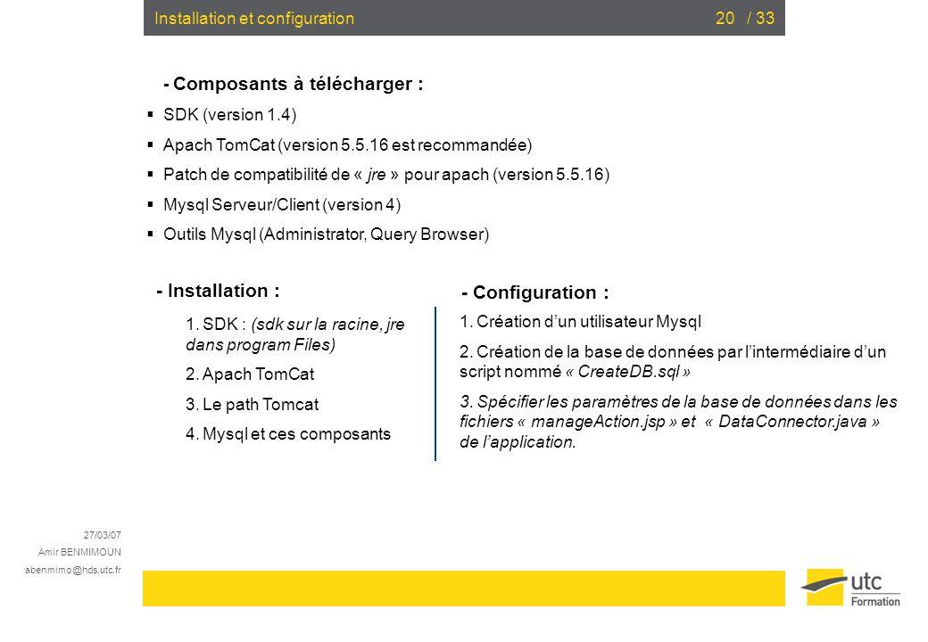 27/03/07 Amir BENMIMOUN abenmimo@hds.utc.fr / 3320Installation et configuration - Composants à télécharger : SDK (version 1.4) Apach TomCat (version 5.5.16 est recommandée) Patch de compatibilité de « jre » pour apach (version 5.5.16) Mysql Serveur/Client (version 4) Outils Mysql (Administrator, Query Browser) - Installation : - Configuration : SDK : (sdk sur la racine, jre dans program Files) Apach TomCat Le path Tomcat Mysql et ces composants Création dun utilisateur Mysql Création de la base de données par lintermédiaire dun script nommé « CreateDB.sql » Spécifier les paramètres de la base de données dans les fichiers « manageAction.jsp » et « DataConnector.java » de lapplication.