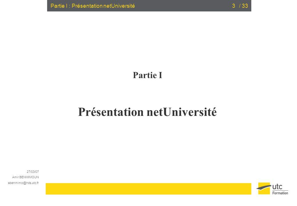 27/03/07 Amir BENMIMOUN abenmimo@hds.utc.fr / 333Partie I : Présentation netUniversité Partie I Présentation netUniversité