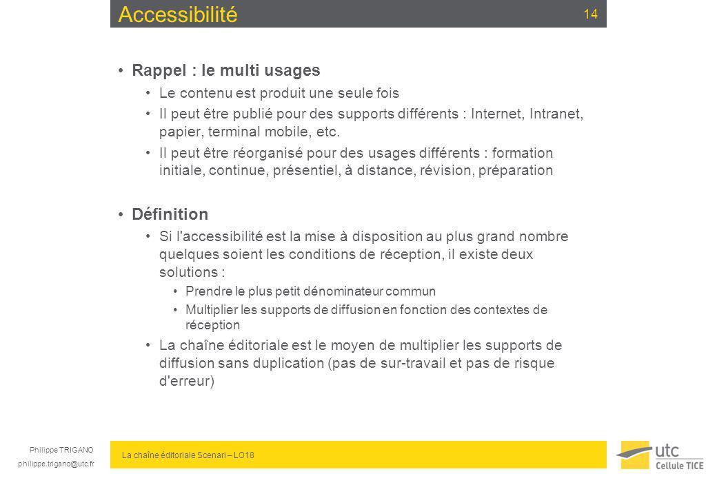 Philippe TRIGANO philippe.trigano@utc.fr La chaîne éditoriale Scenari – LO18 Accessibilité Rappel : le multi usages Le contenu est produit une seule f