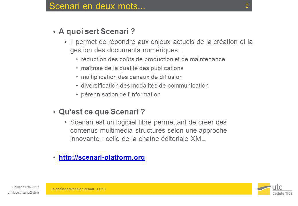philippe.trigano@utc.fr La chaîne éditoriale Scenari – LO18 Scenari en deux mots... A quoi sert Scenari ? Il permet de répondre aux enjeux actuels de