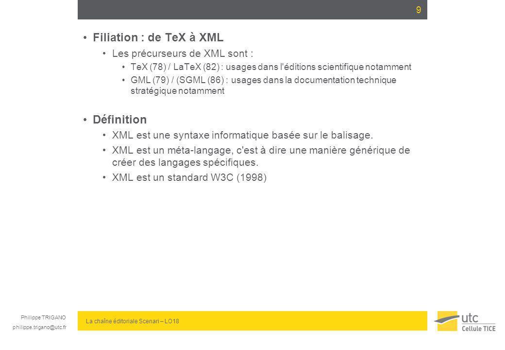 Philippe TRIGANO philippe.trigano@utc.fr La chaîne éditoriale Scenari – LO18 Filiation : de TeX à XML Les précurseurs de XML sont : TeX (78) / LaTeX (