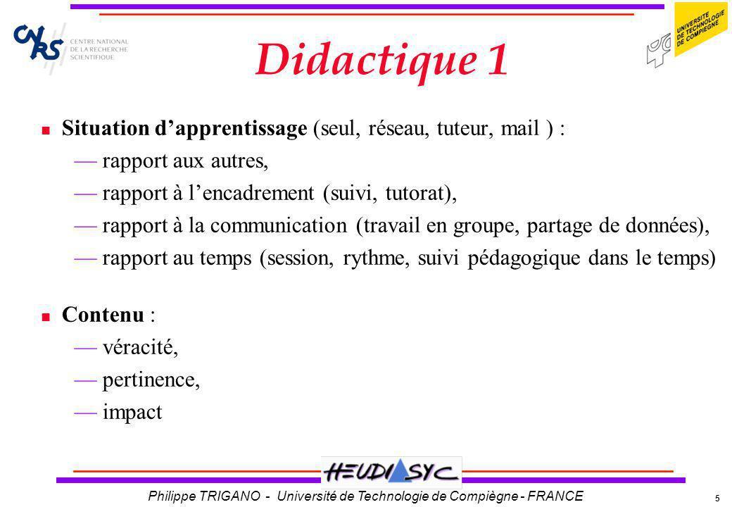 5 Philippe TRIGANO - Université de Technologie de Compiègne - FRANCE Didactique 1 Situation dapprentissage (seul, réseau, tuteur, mail ) : rapport aux