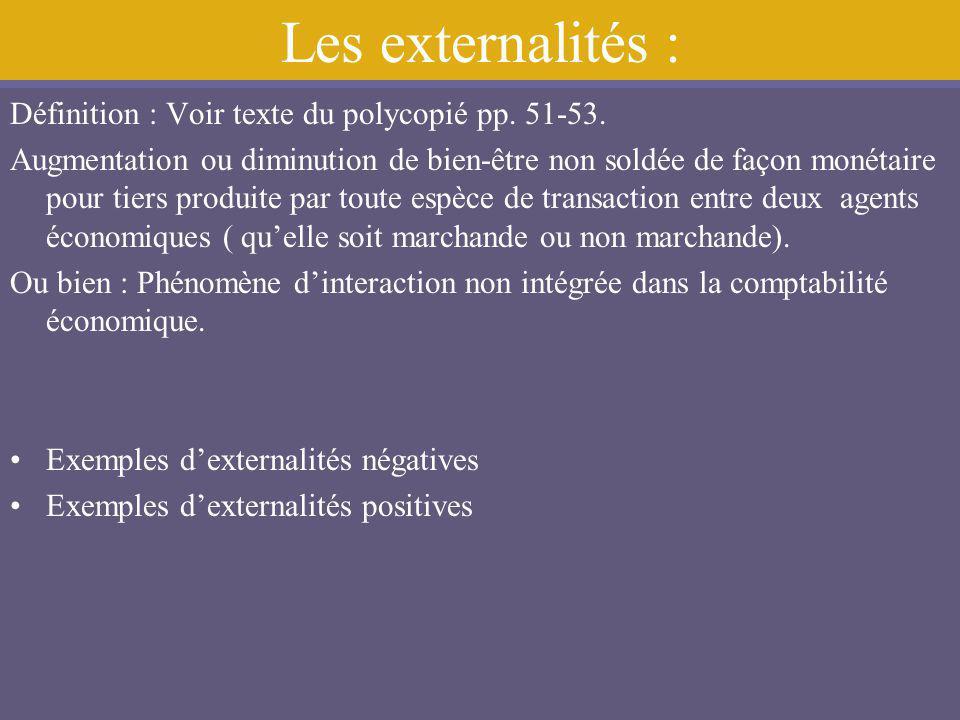 Les externalités : Définition : Voir texte du polycopié pp. 51-53. Augmentation ou diminution de bien-être non soldée de façon monétaire pour tiers pr