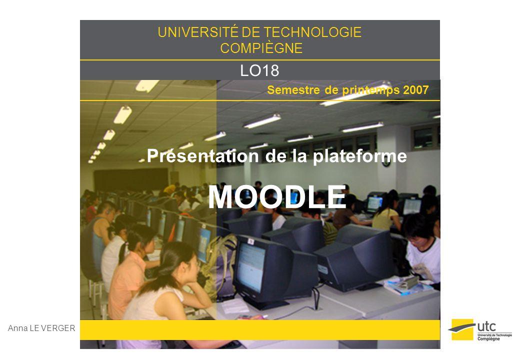 UNIVERSITÉ DE TECHNOLOGIE COMPIÈGNE LO18 Semestre de printemps 2007 Présentation de la plateforme MOODLE Anna LE VERGER