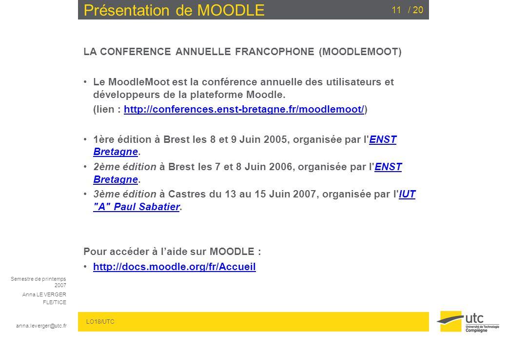 Semestre de printemps 2007 Anna LE VERGER FLE/TICE anna.leverger@utc.fr LO18/UTC / 2011 Présentation de MOODLE LA CONFERENCE ANNUELLE FRANCOPHONE (MOO