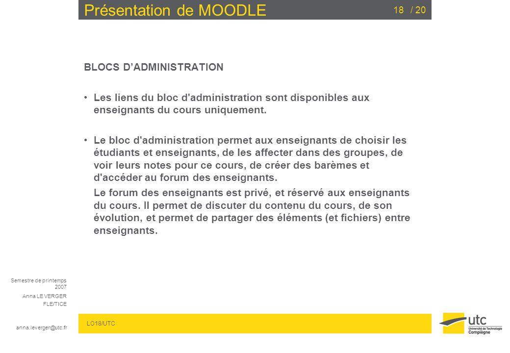 Semestre de printemps 2007 Anna LE VERGER FLE/TICE anna.leverger@utc.fr LO18/UTC / 2018 Présentation de MOODLE BLOCS DADMINISTRATION Les liens du bloc