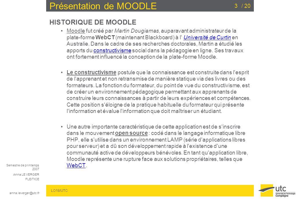 Semestre de printemps 2007 Anna LE VERGER FLE/TICE anna.leverger@utc.fr LO18/UTC / 203 Présentation de MOODLE HISTORIQUE DE MOODLE Moodle fut créé par