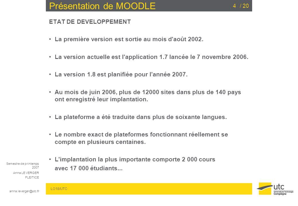 Semestre de printemps 2007 Anna LE VERGER FLE/TICE anna.leverger@utc.fr LO18/UTC / 2015 Présentation de MOODLE Pour modifier des sections qui peuvent apparaître dans lordre de thèmes ou des semaines : Éléments du cours :