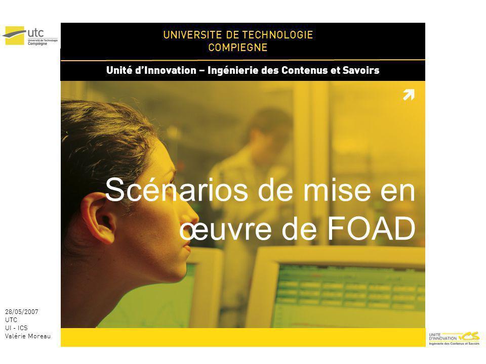 UNIVERSITE DE TECHNOLOGIE COMPIEGNE Unité dInnovation – Ingénierie des Contenus et Savoirs 28/05/2007 UTC UI - ICS Valérie Moreau Scénarios de mise en