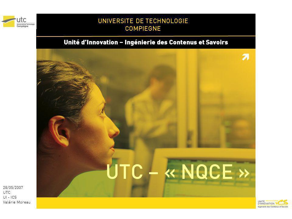 UNIVERSITE DE TECHNOLOGIE COMPIEGNE Unité dInnovation – Ingénierie des Contenus et Savoirs 28/05/2007 UTC UI - ICS Valérie Moreau UTC – « NQCE »