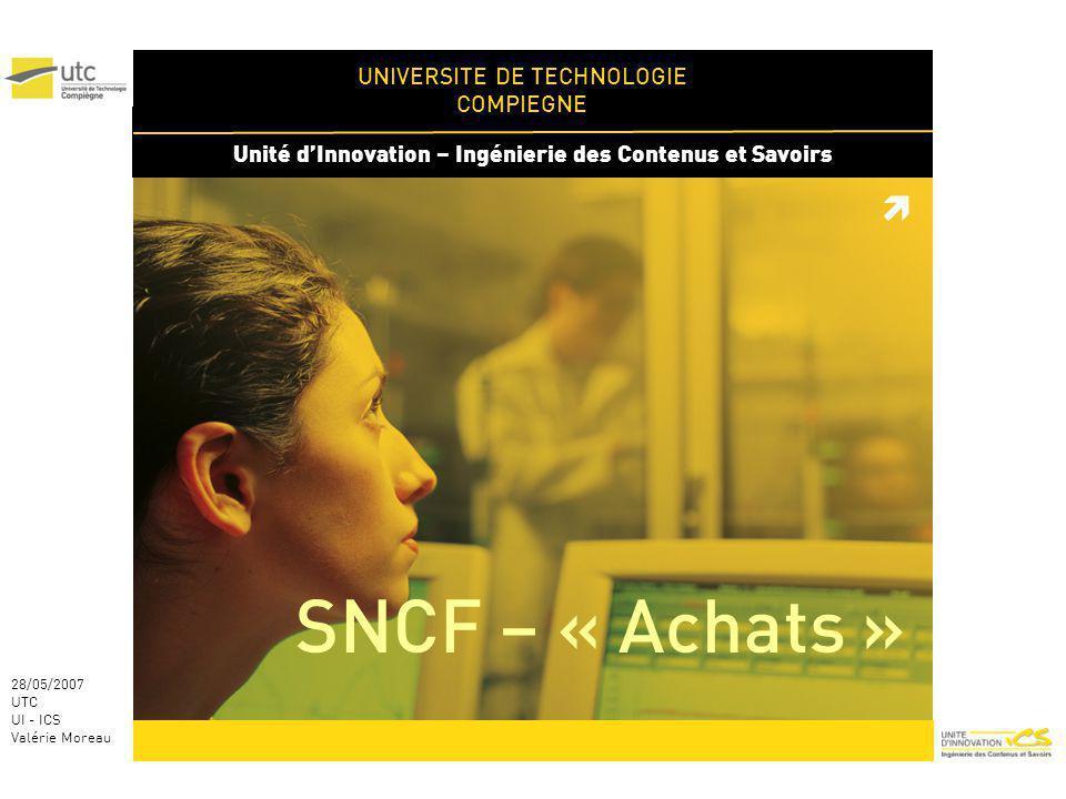 UNIVERSITE DE TECHNOLOGIE COMPIEGNE Unité dInnovation – Ingénierie des Contenus et Savoirs 28/05/2007 UTC UI - ICS Valérie Moreau SNCF – « Achats »