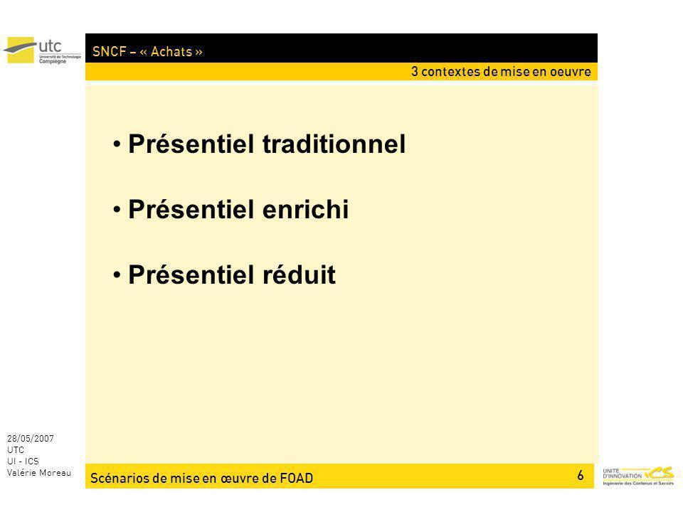 Scénarios de mise en œuvre de FOAD 6 28/05/2007 UTC UI - ICS Valérie Moreau SNCF – « Achats » 3 contextes de mise en oeuvre Présentiel traditionnel Pr