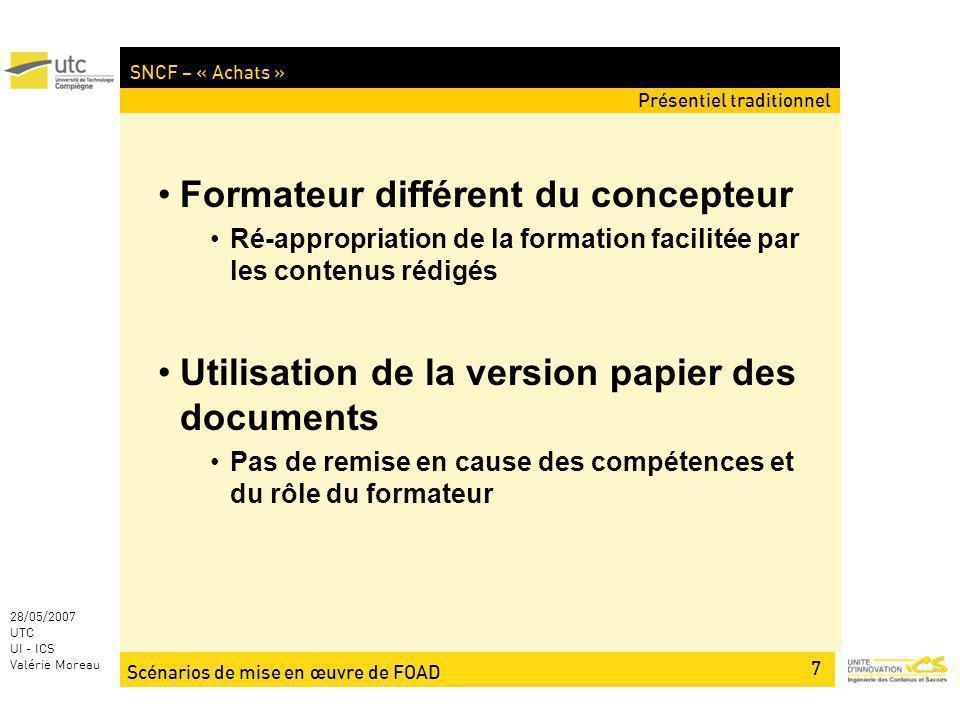 Scénarios de mise en œuvre de FOAD 7 28/05/2007 UTC UI - ICS Valérie Moreau SNCF – « Achats » Formateur différent du concepteur Ré-appropriation de la