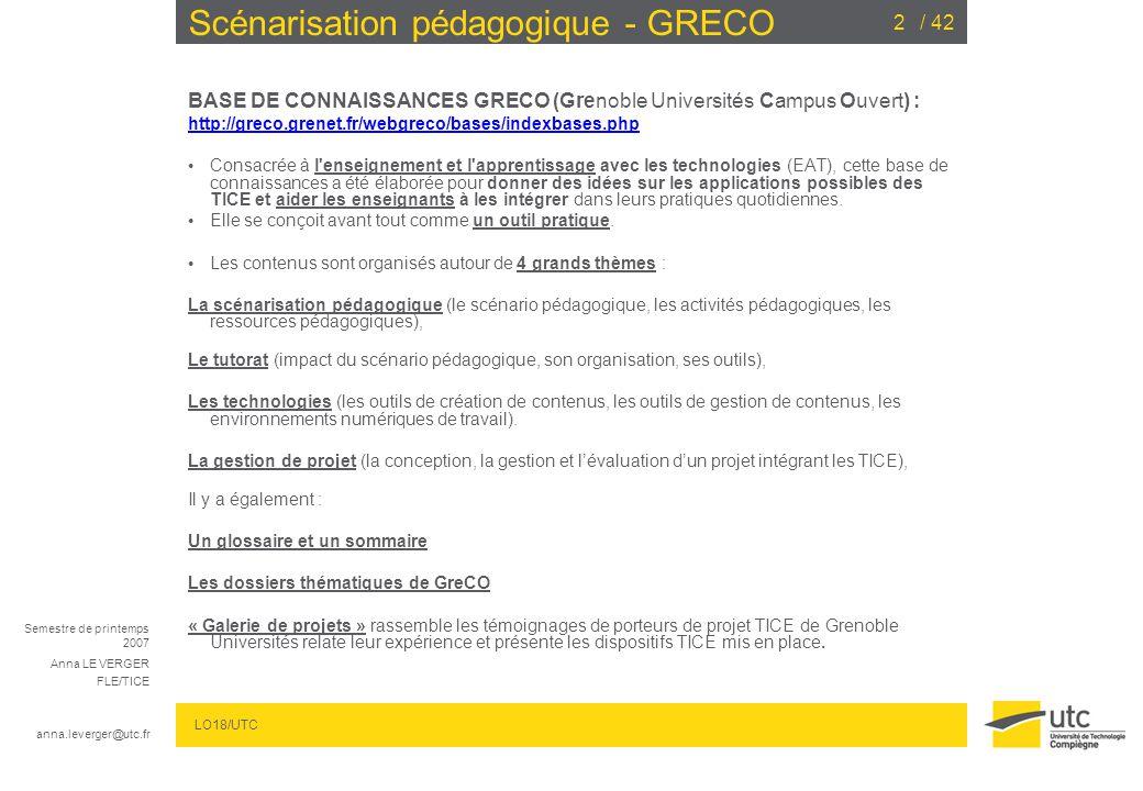Semestre de printemps 2007 Anna LE VERGER FLE/TICE anna.leverger@utc.fr LO18/UTC / 422 Scénarisation pédagogique - GRECO BASE DE CONNAISSANCES GRECO (Grenoble Universités Campus Ouvert) : http://greco.grenet.fr/webgreco/bases/indexbases.php Consacrée à l enseignement et l apprentissage avec les technologies (EAT), cette base de connaissances a été élaborée pour donner des idées sur les applications possibles des TICE et aider les enseignants à les intégrer dans leurs pratiques quotidiennes.