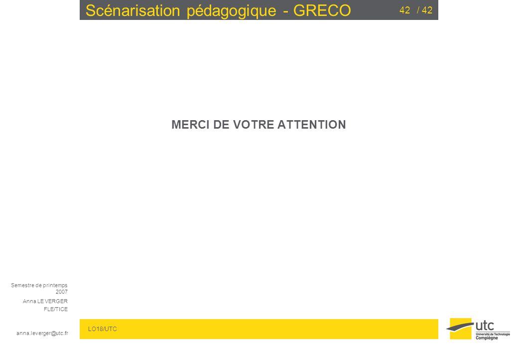 Semestre de printemps 2007 Anna LE VERGER FLE/TICE anna.leverger@utc.fr LO18/UTC / 4242 Scénarisation pédagogique - GRECO MERCI DE VOTRE ATTENTION