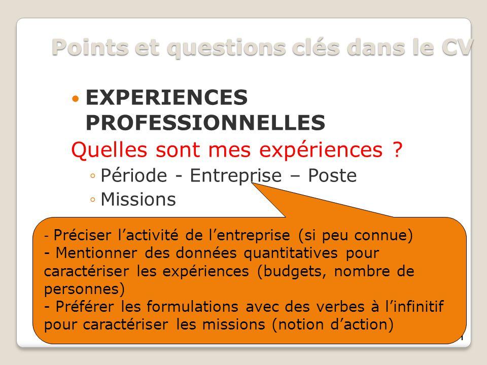 11 Points et questions clés dans le CV EXPERIENCES PROFESSIONNELLES Quelles sont mes expériences ? Période - Entreprise – Poste Missions - Préciser la