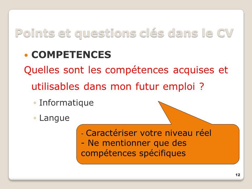12 Points et questions clés dans le CV COMPETENCES Quelles sont les compétences acquises et utilisables dans mon futur emploi ? Informatique Langue -