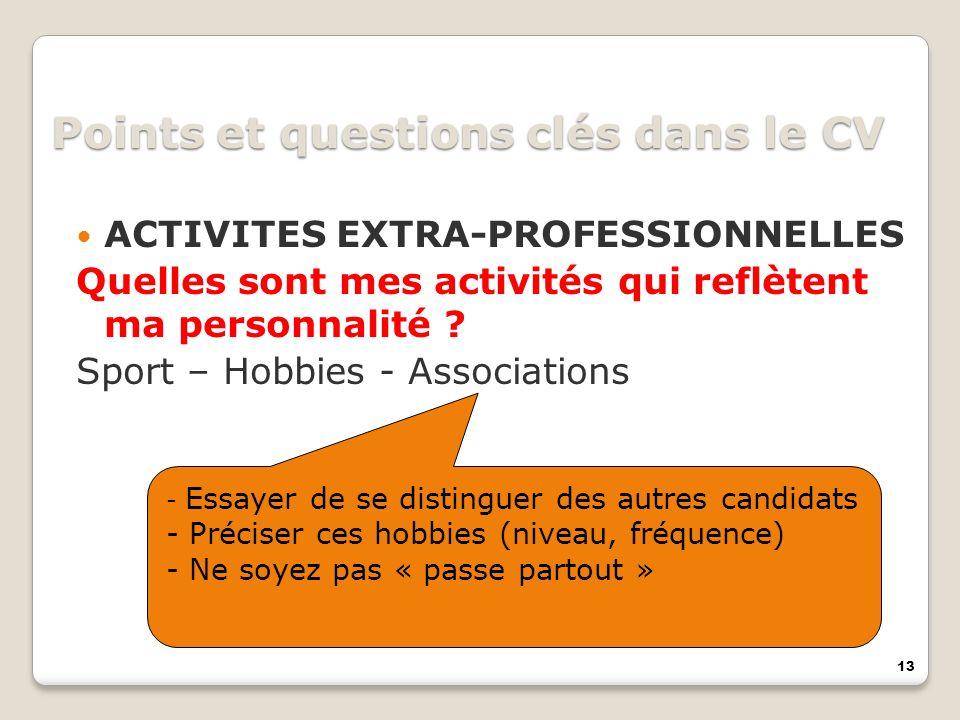 13 Points et questions clés dans le CV ACTIVITES EXTRA-PROFESSIONNELLES Quelles sont mes activités qui reflètent ma personnalité ? Sport – Hobbies - A