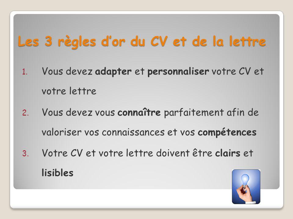 Les 3 règles dor du CV et de la lettre 1. Vous devez adapter et personnaliser votre CV et votre lettre 2. Vous devez vous connaître parfaitement afin