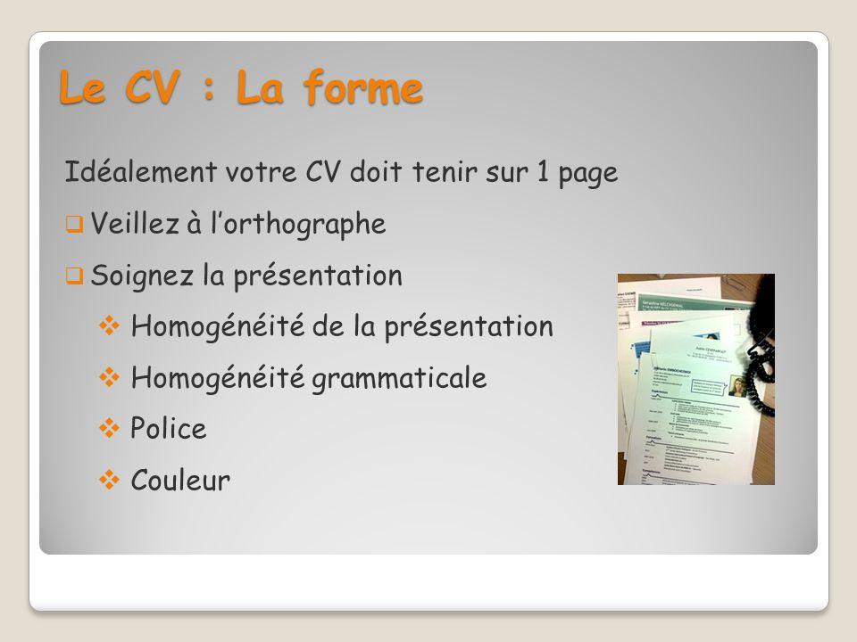 Le CV : La forme Idéalement votre CV doit tenir sur 1 page Veillez à lorthographe Soignez la présentation Homogénéité de la présentation Homogénéité g