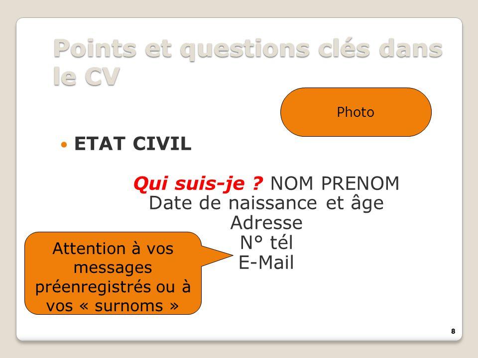 8 Points et questions clés dans le CV ETAT CIVIL Qui suis-je ? NOM PRENOM Date de naissance et âge Adresse N° tél E-Mail Photo Attention à vos message