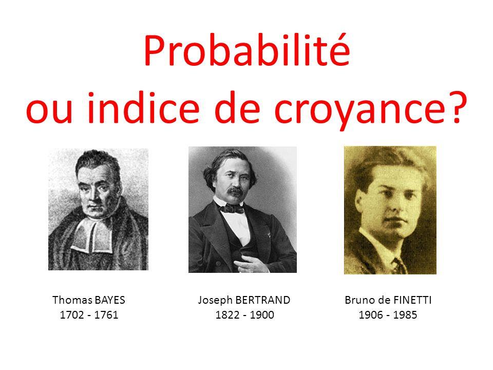 Probabilité ou indice de croyance? Thomas BAYES 1702 - 1761 Joseph BERTRAND 1822 - 1900 Bruno de FINETTI 1906 - 1985