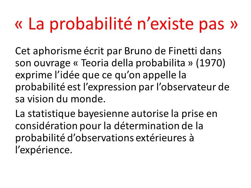 « La probabilité nexiste pas » Cet aphorisme écrit par Bruno de Finetti dans son ouvrage « Teoria della probabilita » (1970) exprime lidée que ce quon appelle la probabilité est lexpression par lobservateur de sa vision du monde.