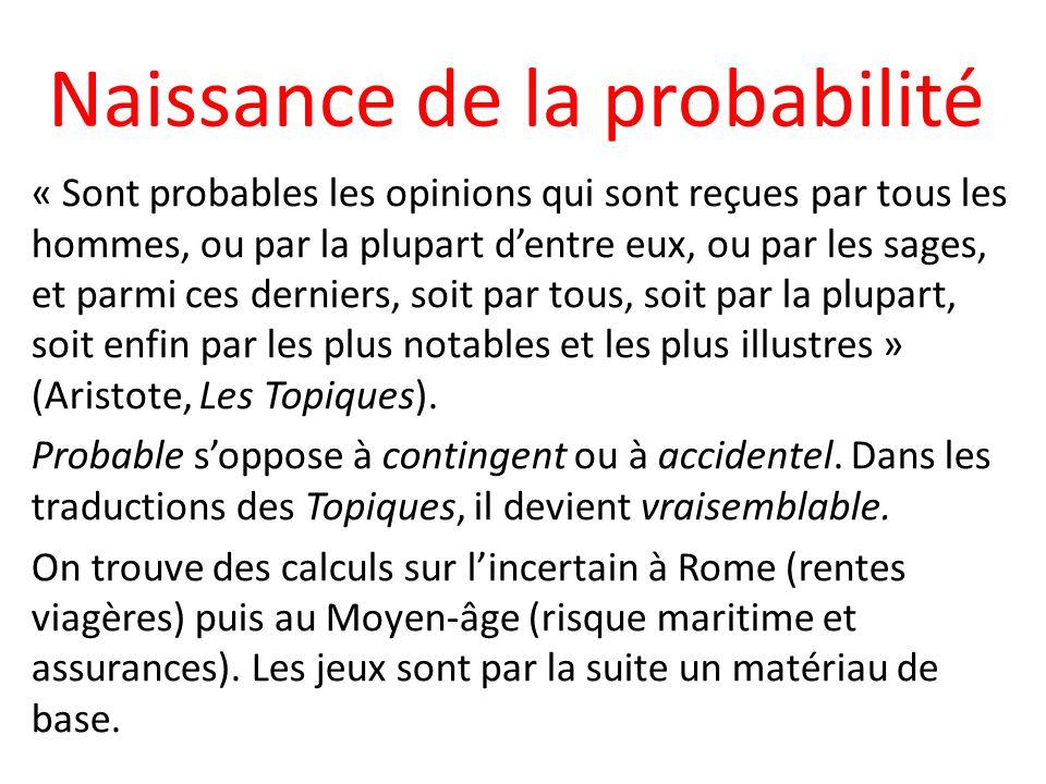 Naissance de la probabilité « Sont probables les opinions qui sont reçues par tous les hommes, ou par la plupart dentre eux, ou par les sages, et parm