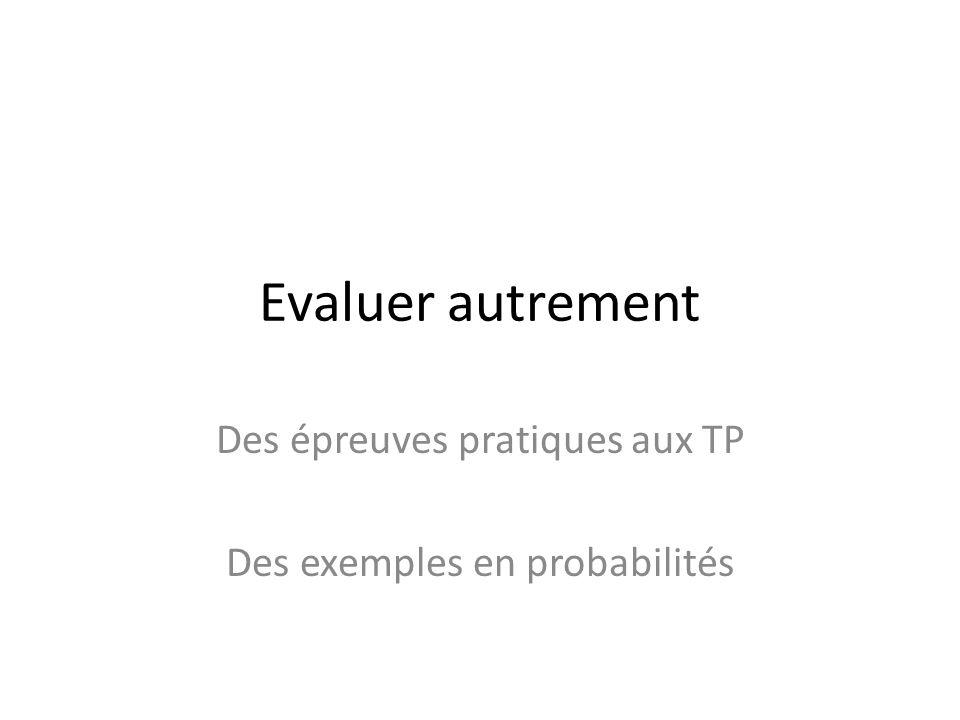Evaluer autrement Des épreuves pratiques aux TP Des exemples en probabilités