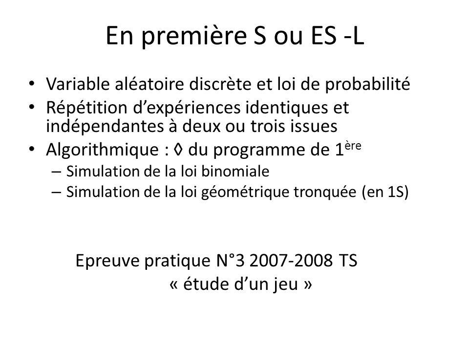 En première S ou ES -L Variable aléatoire discrète et loi de probabilité Répétition dexpériences identiques et indépendantes à deux ou trois issues Algorithmique : du programme de 1 ère – Simulation de la loi binomiale – Simulation de la loi géométrique tronquée (en 1S) Epreuve pratique N°3 2007-2008 TS « étude dun jeu »