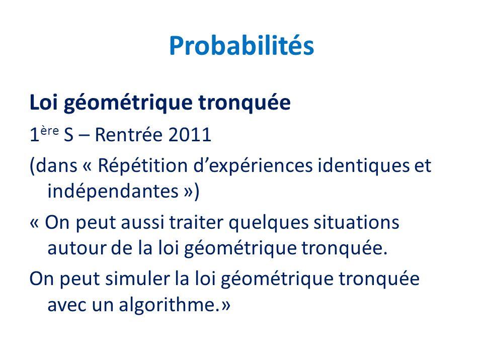 Probabilités Loi géométrique tronquée 1 ère S – Rentrée 2011 (dans « Répétition dexpériences identiques et indépendantes ») « On peut aussi traiter qu