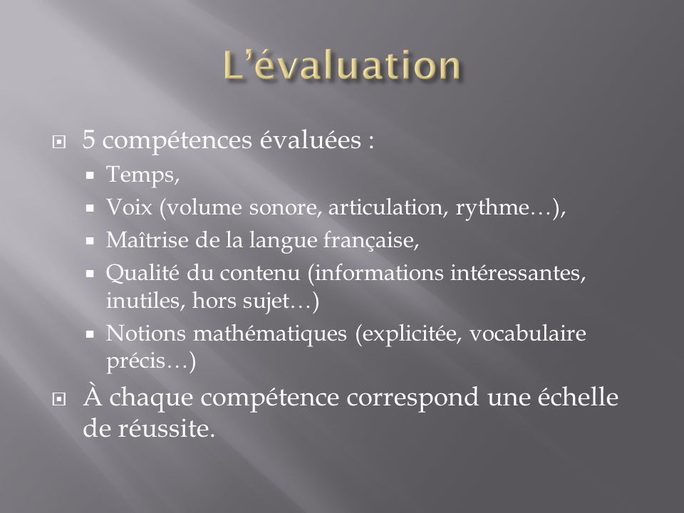 5 compétences évaluées : Temps, Voix (volume sonore, articulation, rythme…), Maîtrise de la langue française, Qualité du contenu (informations intéressantes, inutiles, hors sujet…) Notions mathématiques (explicitée, vocabulaire précis…) À chaque compétence correspond une échelle de réussite.