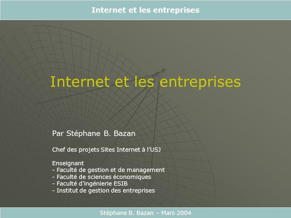Internet et les entreprises Stéphane B. Bazan – Mars 2004 Par Stéphane B. Bazan Chef des projets Sites Internet à lUSJ Enseignant - Faculté de gestion
