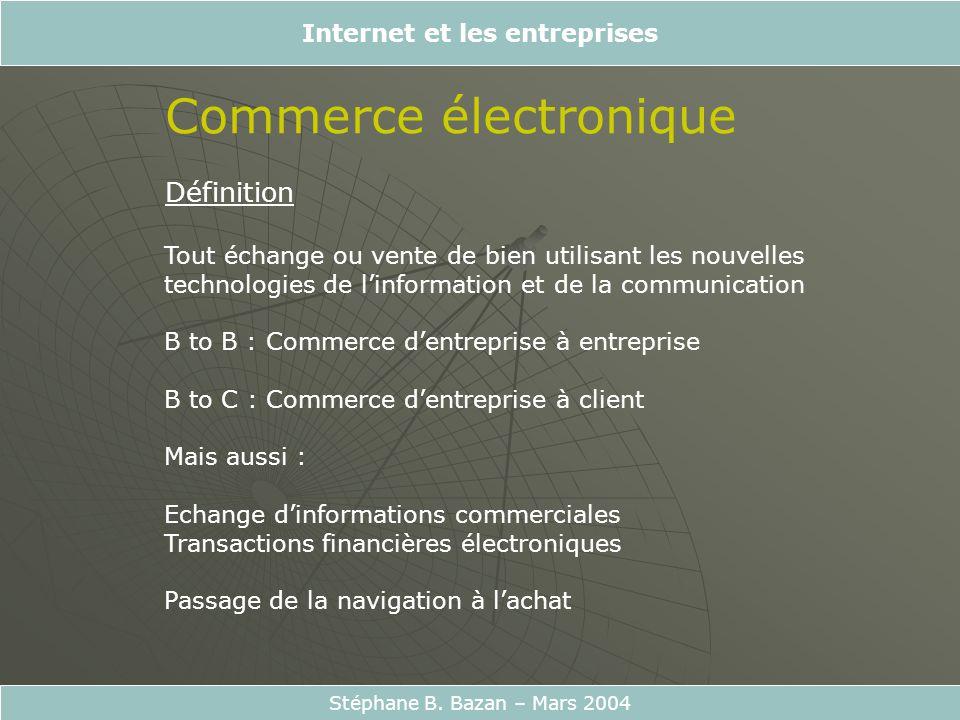 Internet et les entreprises Stéphane B. Bazan – Mars 2004 Commerce électronique Définition Tout échange ou vente de bien utilisant les nouvelles techn