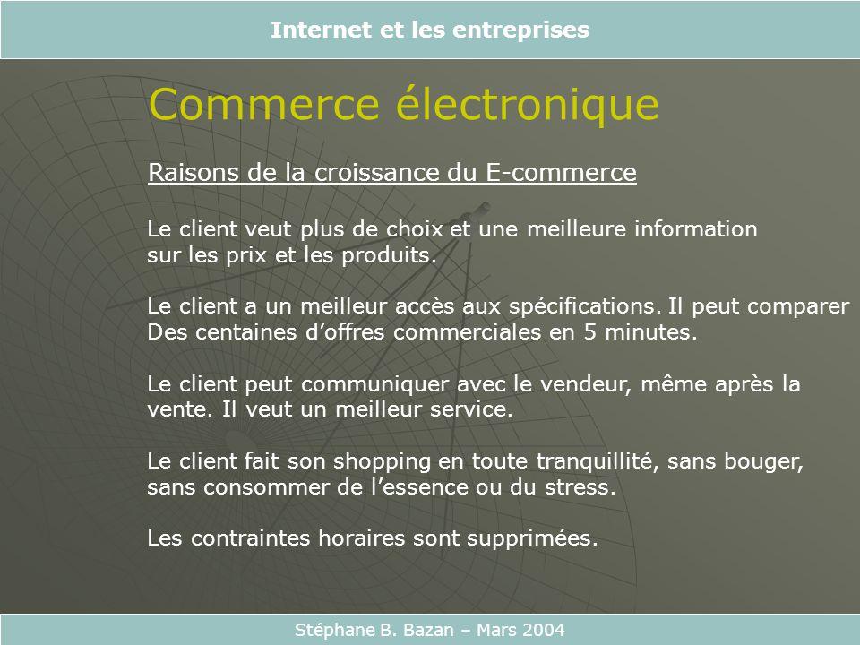 Internet et les entreprises Stéphane B. Bazan – Mars 2004 Commerce électronique Raisons de la croissance du E-commerce Le client veut plus de choix et