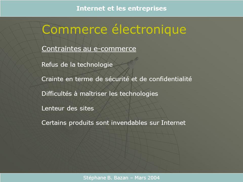 Internet et les entreprises Stéphane B. Bazan – Mars 2004 Commerce électronique Contraintes au e-commerce Refus de la technologie Crainte en terme de
