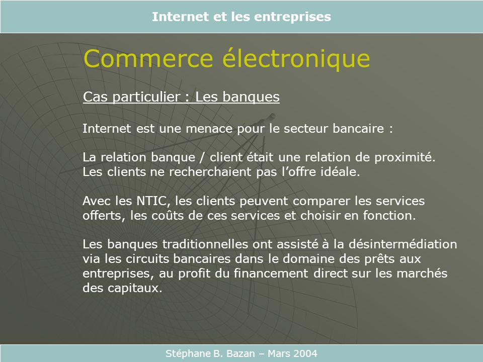 Internet et les entreprises Stéphane B. Bazan – Mars 2004 Commerce électronique Cas particulier : Les banques Internet est une menace pour le secteur