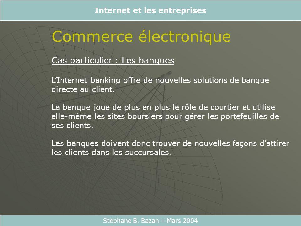 Internet et les entreprises Stéphane B. Bazan – Mars 2004 Commerce électronique Cas particulier : Les banques LInternet banking offre de nouvelles sol